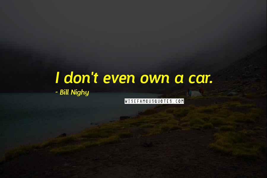 Bill Nighy quotes: I don't even own a car.