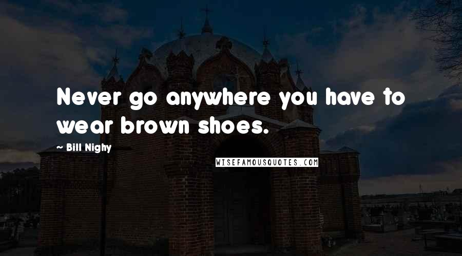 Bill Nighy quotes: Never go anywhere you have to wear brown shoes.