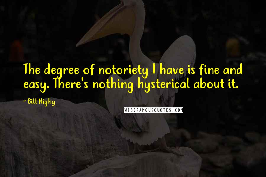 Bill Nighy quotes: The degree of notoriety I have is fine and easy. There's nothing hysterical about it.