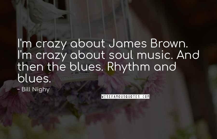 Bill Nighy quotes: I'm crazy about James Brown. I'm crazy about soul music. And then the blues. Rhythm and blues.