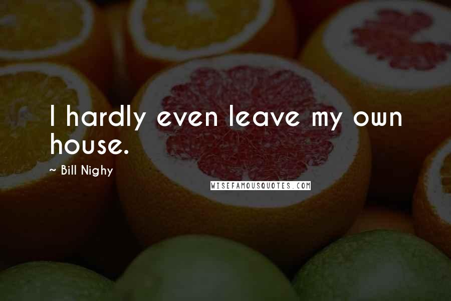 Bill Nighy quotes: I hardly even leave my own house.