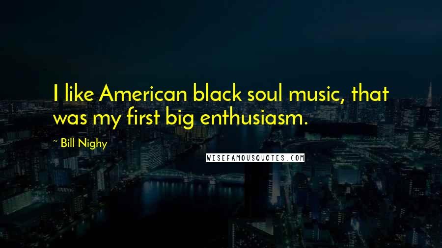 Bill Nighy quotes: I like American black soul music, that was my first big enthusiasm.