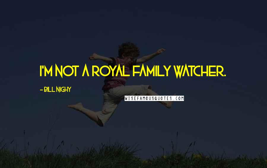 Bill Nighy quotes: I'm not a royal family watcher.
