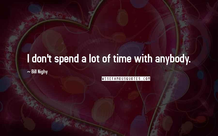 Bill Nighy quotes: I don't spend a lot of time with anybody.