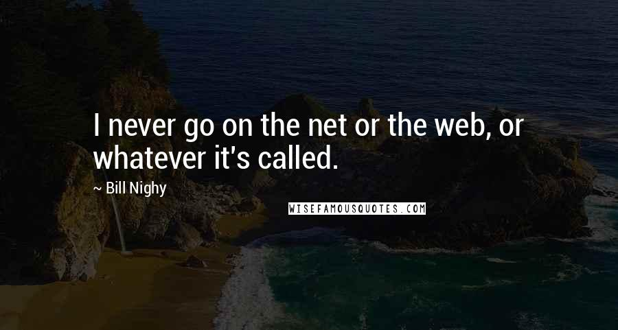 Bill Nighy quotes: I never go on the net or the web, or whatever it's called.