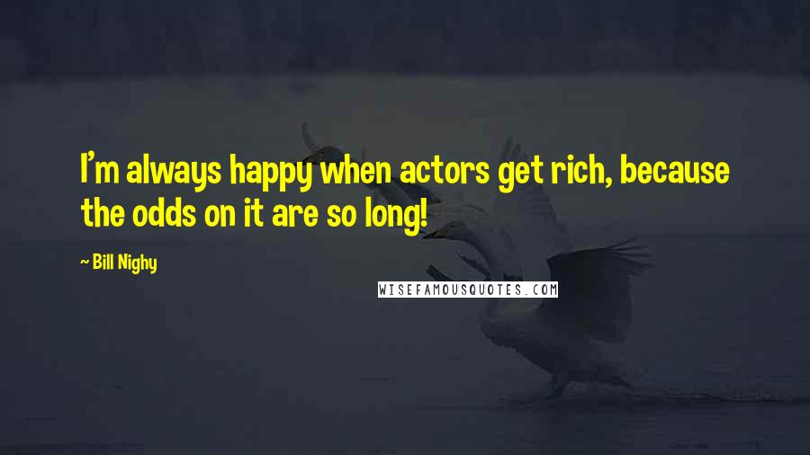 Bill Nighy quotes: I'm always happy when actors get rich, because the odds on it are so long!