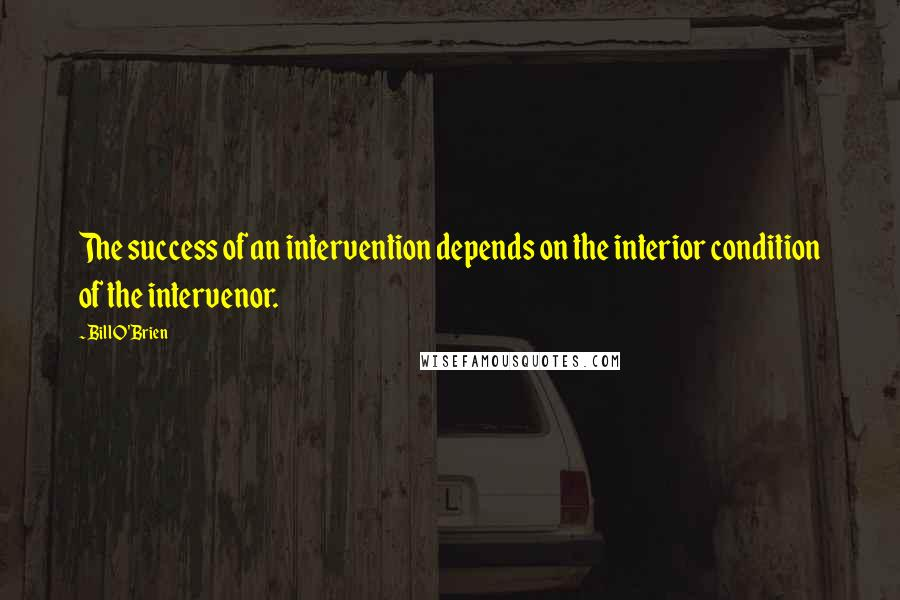 Bill O'Brien quotes: The success of an intervention depends on the interior condition of the intervenor.