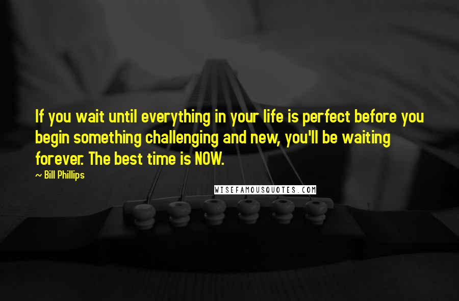 Bill Phillips quotes: If you wait until everything in your life is perfect before you begin something challenging and new, you'll be waiting forever. The best time is NOW.