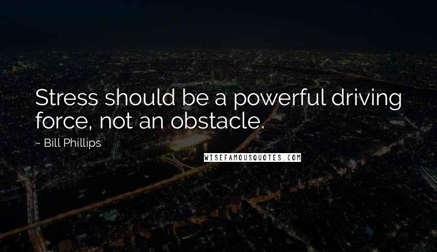 Bill Phillips quotes: Stress should be a powerful driving force, not an obstacle.