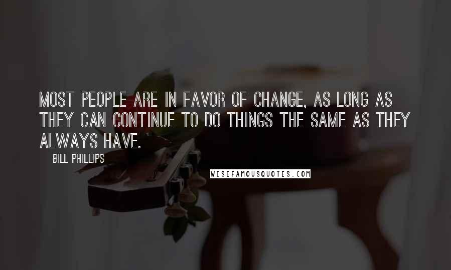 Bill Phillips quotes: Most people are in favor of change, as long as they can continue to do things the same as they always have.