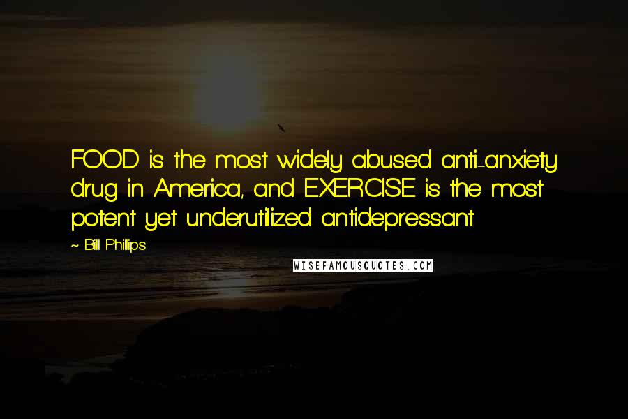 Bill Phillips quotes: FOOD is the most widely abused anti-anxiety drug in America, and EXERCISE is the most potent yet underutilized antidepressant.