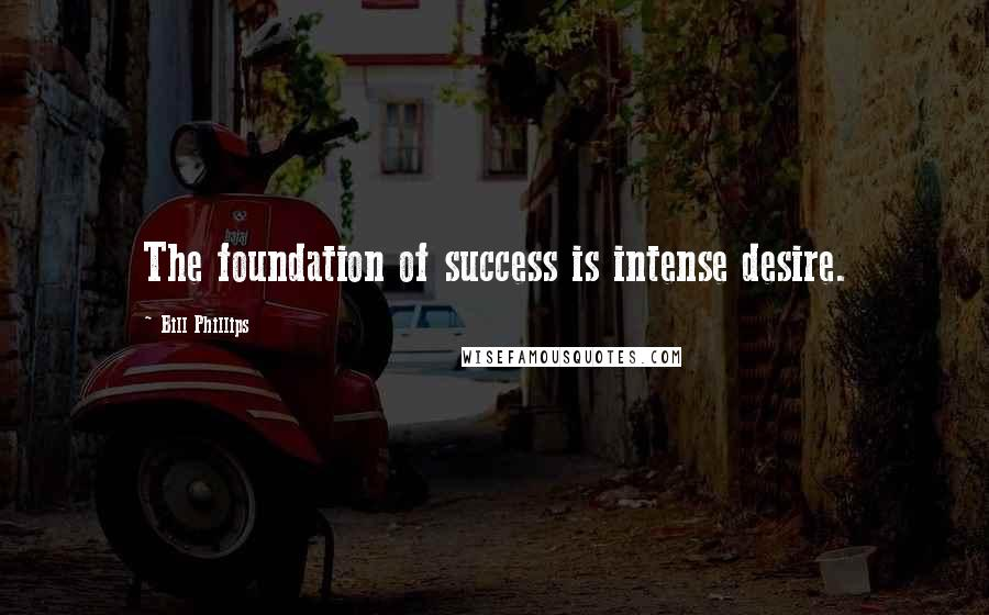 Bill Phillips quotes: The foundation of success is intense desire.