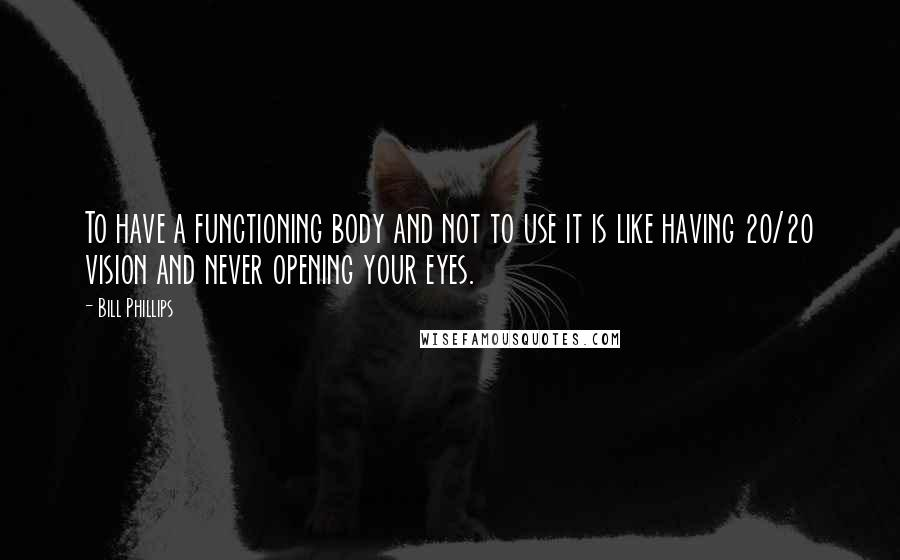 Bill Phillips quotes: To have a functioning body and not to use it is like having 20/20 vision and never opening your eyes.