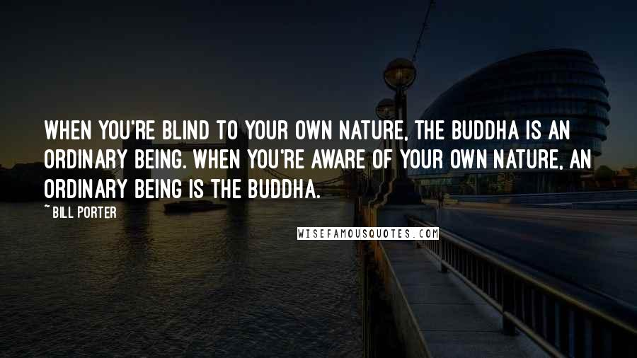 Bill Porter quotes: When you're blind to your own nature, the Buddha is an ordinary being. When you're aware of your own nature, an ordinary being is the Buddha.