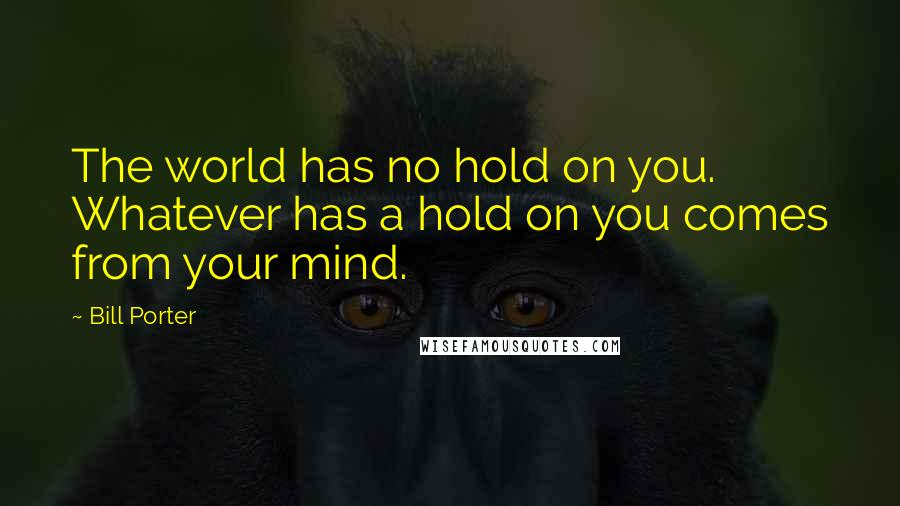 Bill Porter quotes: The world has no hold on you. Whatever has a hold on you comes from your mind.