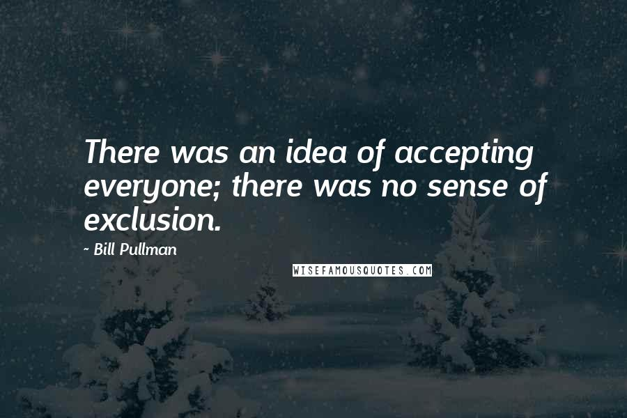Bill Pullman quotes: There was an idea of accepting everyone; there was no sense of exclusion.
