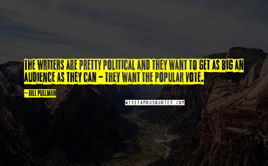 Bill Pullman quotes: The writers are pretty political and they want to get as big an audience as they can - they want the popular vote.