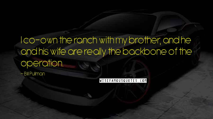 Bill Pullman quotes: I co-own the ranch with my brother, and he and his wife are really the backbone of the operation.
