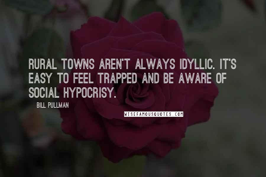 Bill Pullman quotes: Rural towns aren't always idyllic. It's easy to feel trapped and be aware of social hypocrisy.