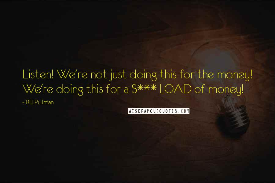 Bill Pullman quotes: Listen! We're not just doing this for the money! We're doing this for a S*** LOAD of money!