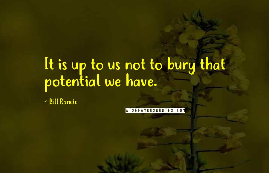 Bill Rancic quotes: It is up to us not to bury that potential we have.