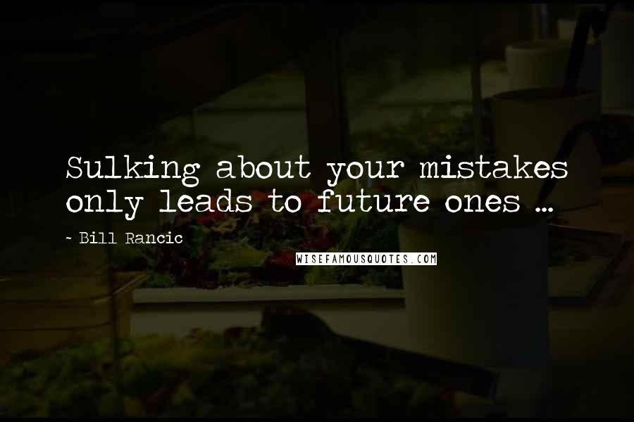 Bill Rancic quotes: Sulking about your mistakes only leads to future ones ...
