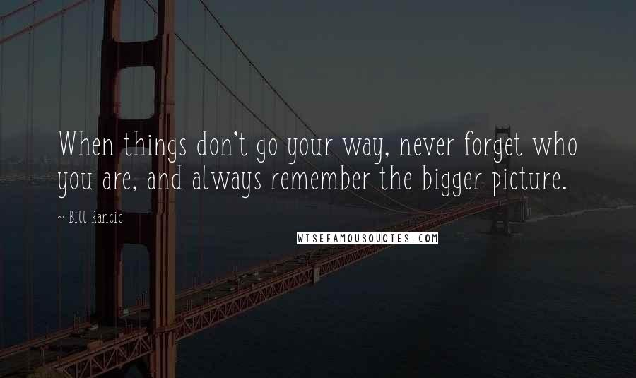 Bill Rancic quotes: When things don't go your way, never forget who you are, and always remember the bigger picture.