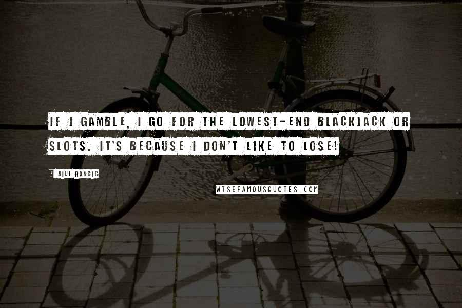 Bill Rancic quotes: If I gamble, I go for the lowest-end blackjack or slots. It's because I don't like to lose!