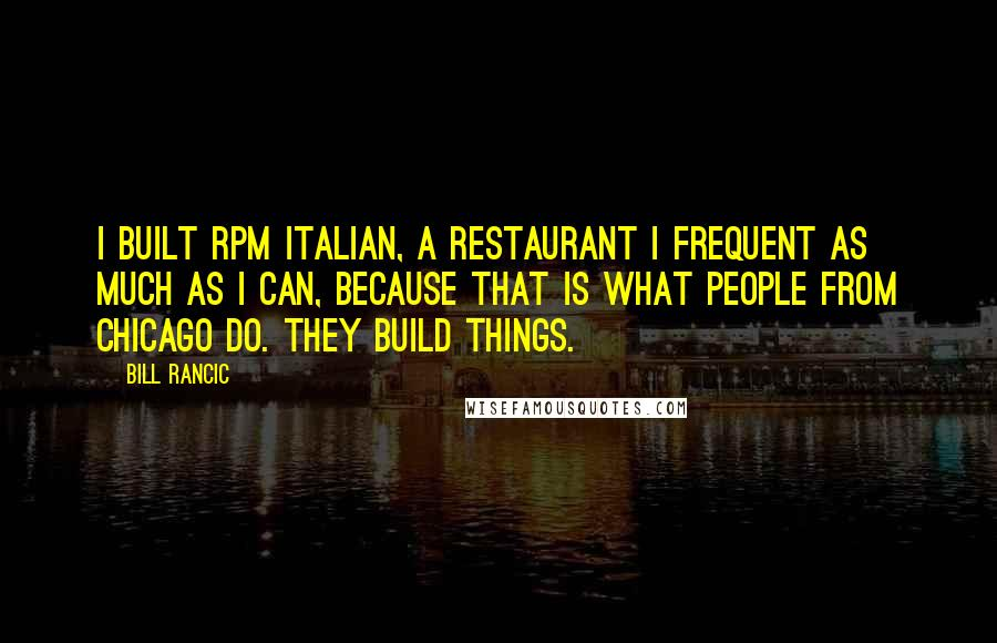 Bill Rancic quotes: I built RPM Italian, a restaurant I frequent as much as I can, because that is what people from Chicago do. They build things.