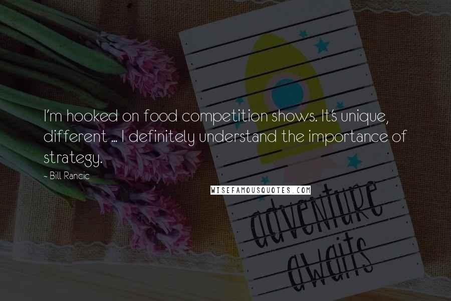 Bill Rancic quotes: I'm hooked on food competition shows. It's unique, different ... I definitely understand the importance of strategy.