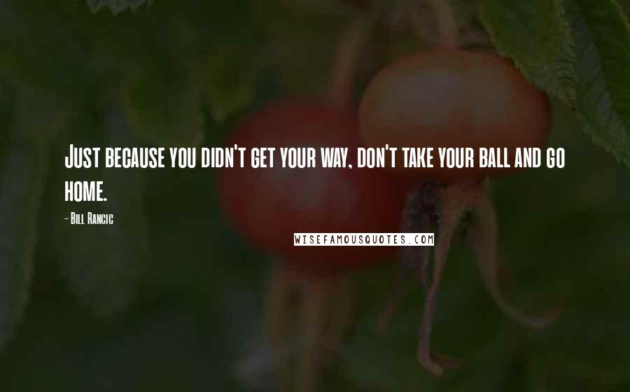 Bill Rancic quotes: Just because you didn't get your way, don't take your ball and go home.