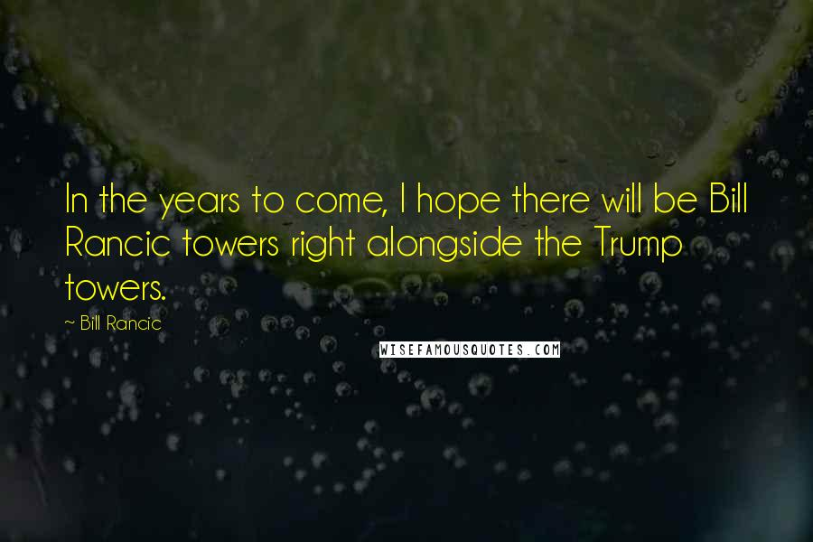 Bill Rancic quotes: In the years to come, I hope there will be Bill Rancic towers right alongside the Trump towers.