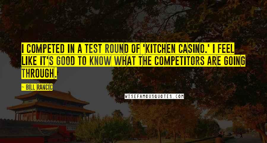 Bill Rancic quotes: I competed in a test round of 'Kitchen Casino.' I feel like it's good to know what the competitors are going through.
