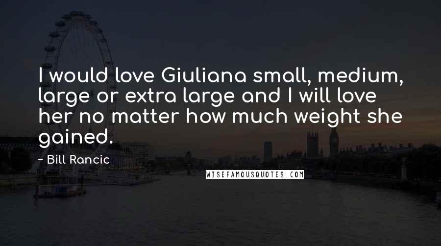 Bill Rancic quotes: I would love Giuliana small, medium, large or extra large and I will love her no matter how much weight she gained.
