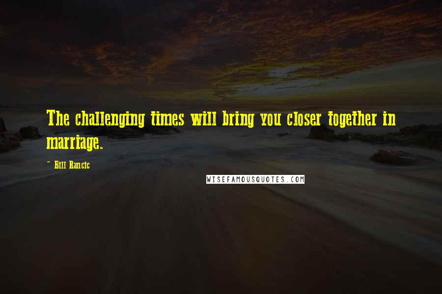 Bill Rancic quotes: The challenging times will bring you closer together in marriage.
