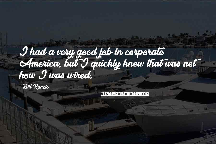 Bill Rancic quotes: I had a very good job in corporate America, but I quickly knew that was not how I was wired.