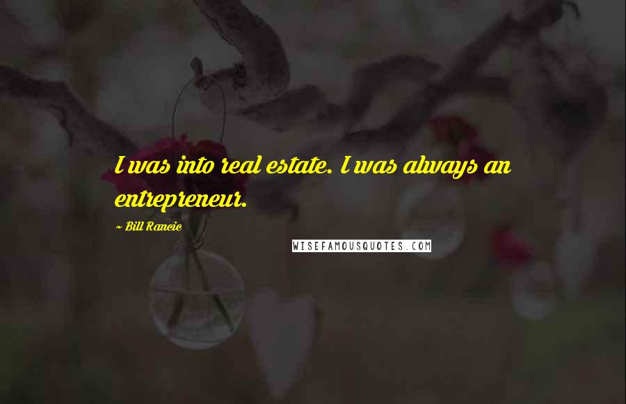 Bill Rancic quotes: I was into real estate. I was always an entrepreneur.