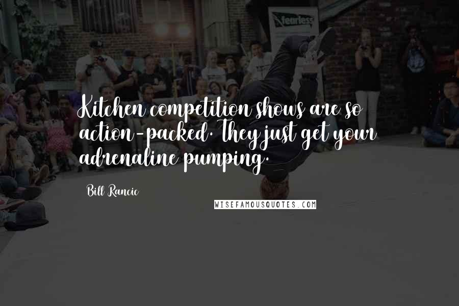 Bill Rancic quotes: Kitchen competition shows are so action-packed. They just get your adrenaline pumping.