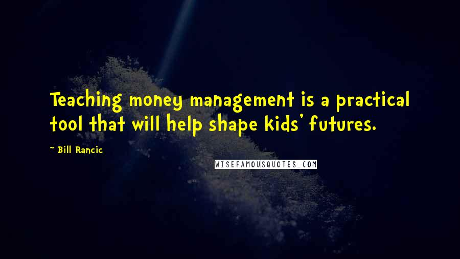 Bill Rancic quotes: Teaching money management is a practical tool that will help shape kids' futures.