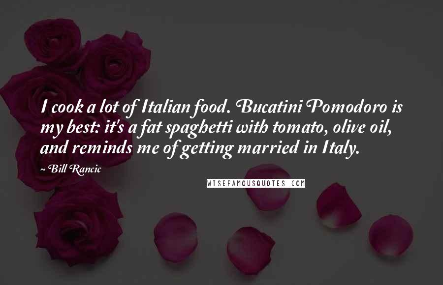 Bill Rancic quotes: I cook a lot of Italian food. Bucatini Pomodoro is my best: it's a fat spaghetti with tomato, olive oil, and reminds me of getting married in Italy.