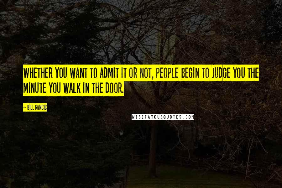 Bill Rancic quotes: Whether you want to admit it or not, people begin to judge you the minute you walk in the door.