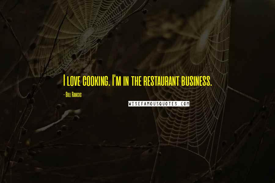 Bill Rancic quotes: I love cooking. I'm in the restaurant business.
