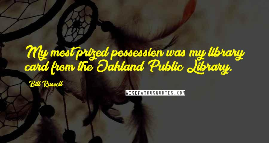 Bill Russell quotes: My most prized possession was my library card from the Oakland Public Library.