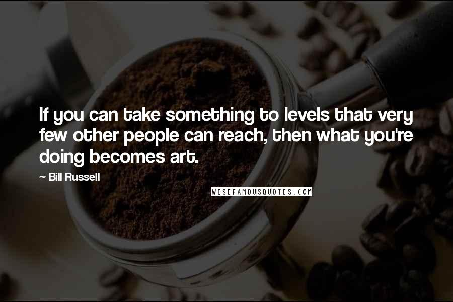 Bill Russell quotes: If you can take something to levels that very few other people can reach, then what you're doing becomes art.