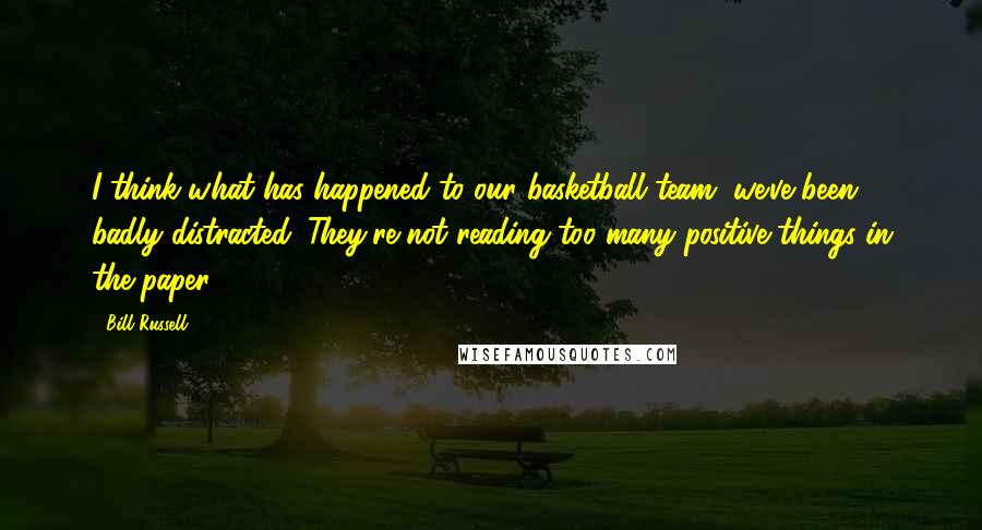 Bill Russell quotes: I think what has happened to our basketball team, we've been badly distracted. They're not reading too many positive things in the paper.