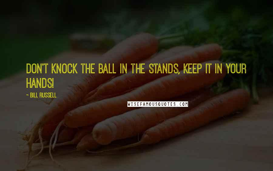 Bill Russell quotes: Don't knock the ball in the stands, keep it in your hands!