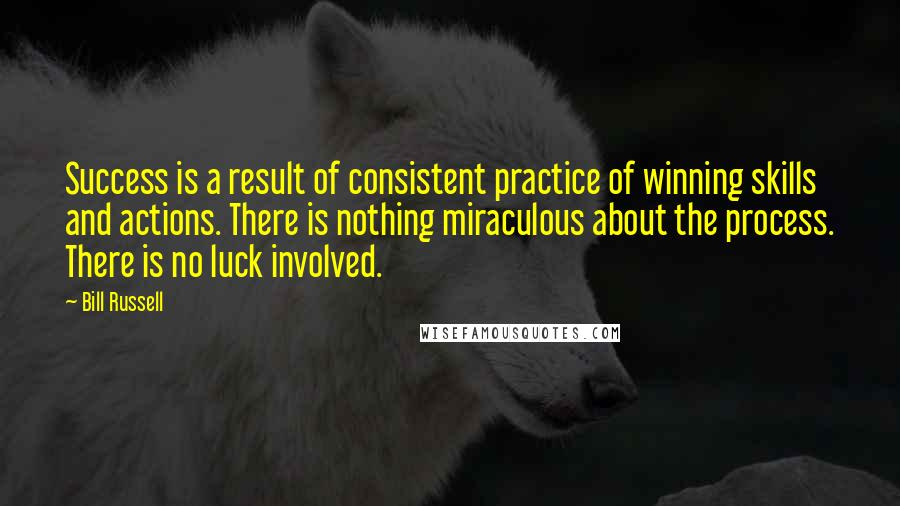 Bill Russell quotes: Success is a result of consistent practice of winning skills and actions. There is nothing miraculous about the process. There is no luck involved.