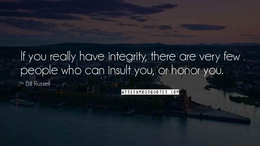 Bill Russell quotes: If you really have integrity, there are very few people who can insult you, or honor you.