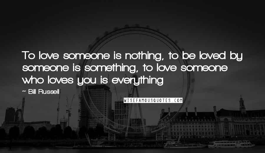 Bill Russell quotes: To love someone is nothing, to be loved by someone is something, to love someone who loves you is everything