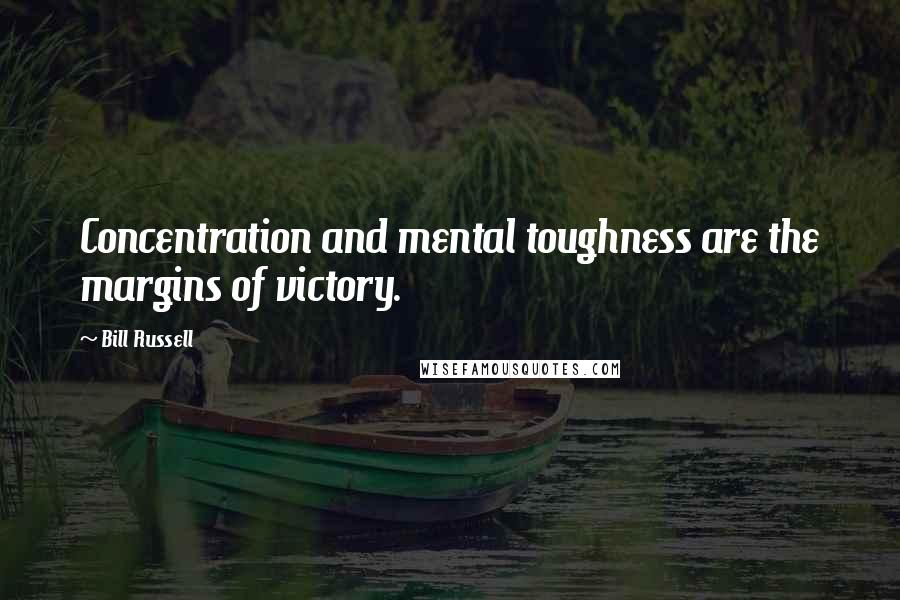 Bill Russell quotes: Concentration and mental toughness are the margins of victory.